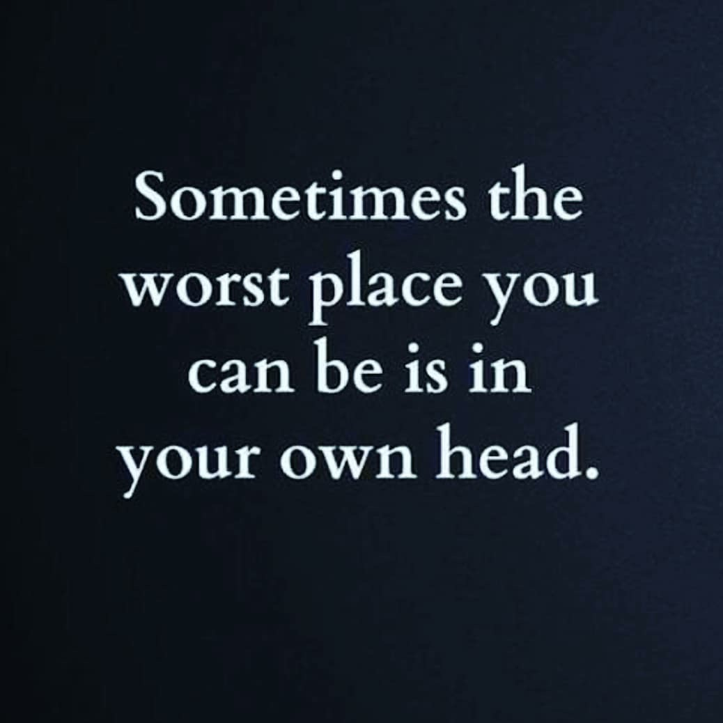 """""""Sometimes The Worst Place You Can Be Is In Your Own Head."""""""